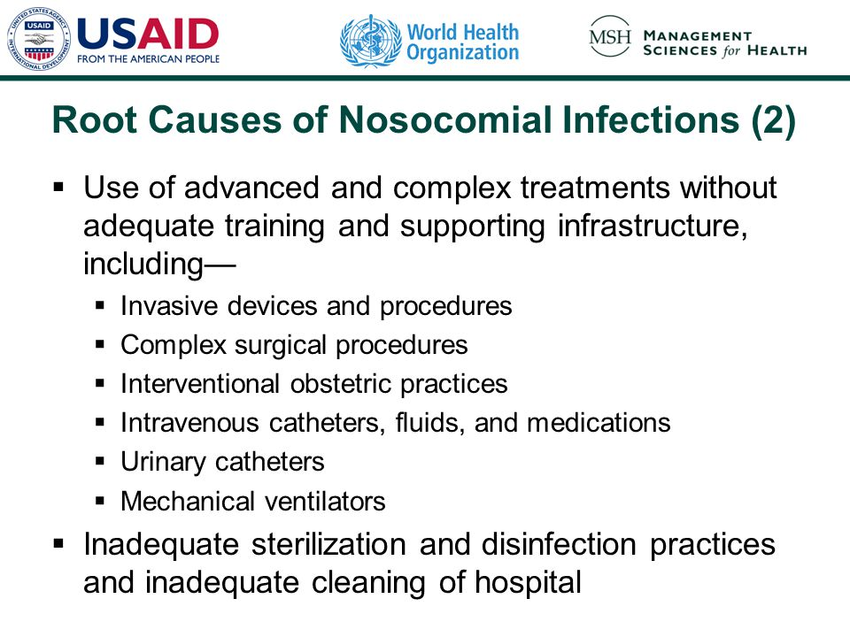 Root Causes of Nosocomial Infections (2)  Use of advanced and complex treatments without adequate training and supporting infrastructure, including—