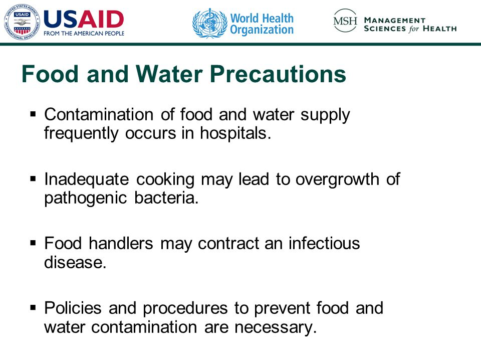 Food and Water Precautions  Contamination of food and water supply frequently occurs in hospitals.  Inadequate cooking may lead to overgrowth of pat