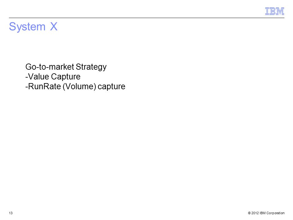 © 2012 IBM Corporation13 System X Go-to-market Strategy -Value Capture -RunRate (Volume) capture
