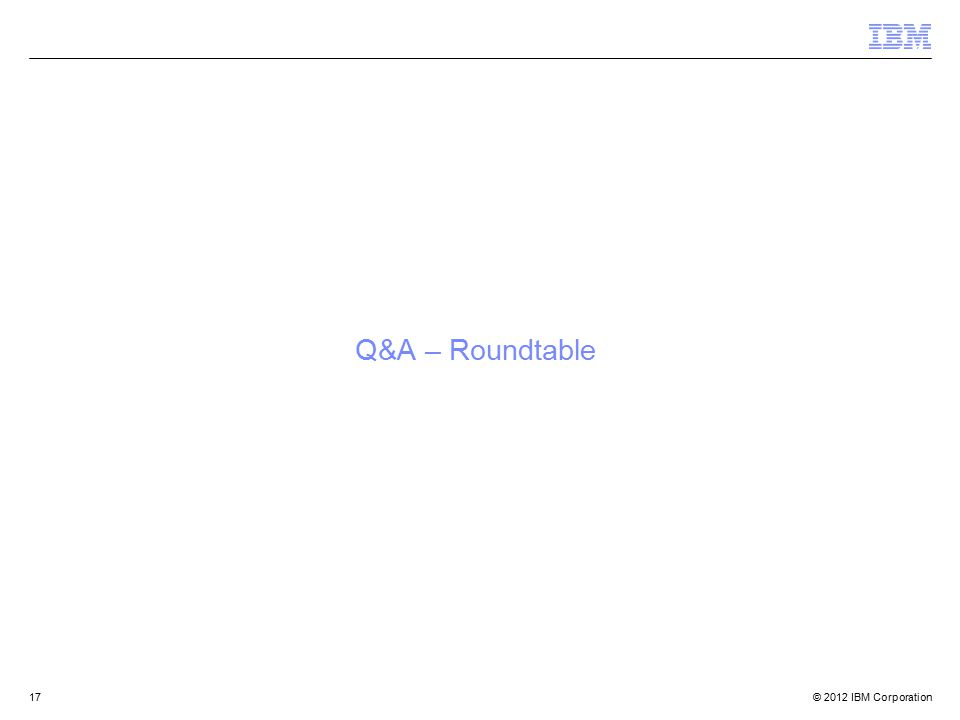 © 2012 IBM Corporation17 Q&A – Roundtable