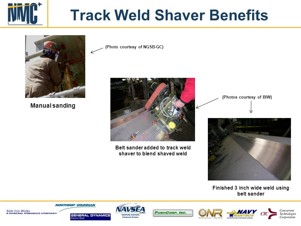 Track Weld Shaver Benefits Manual sanding (Photos courtesy of BIW) Belt sander added to track weld shaver to blend shaved weld Finished 3 inch wide weld using belt sander (Photo courtesy of NGSB-GC)