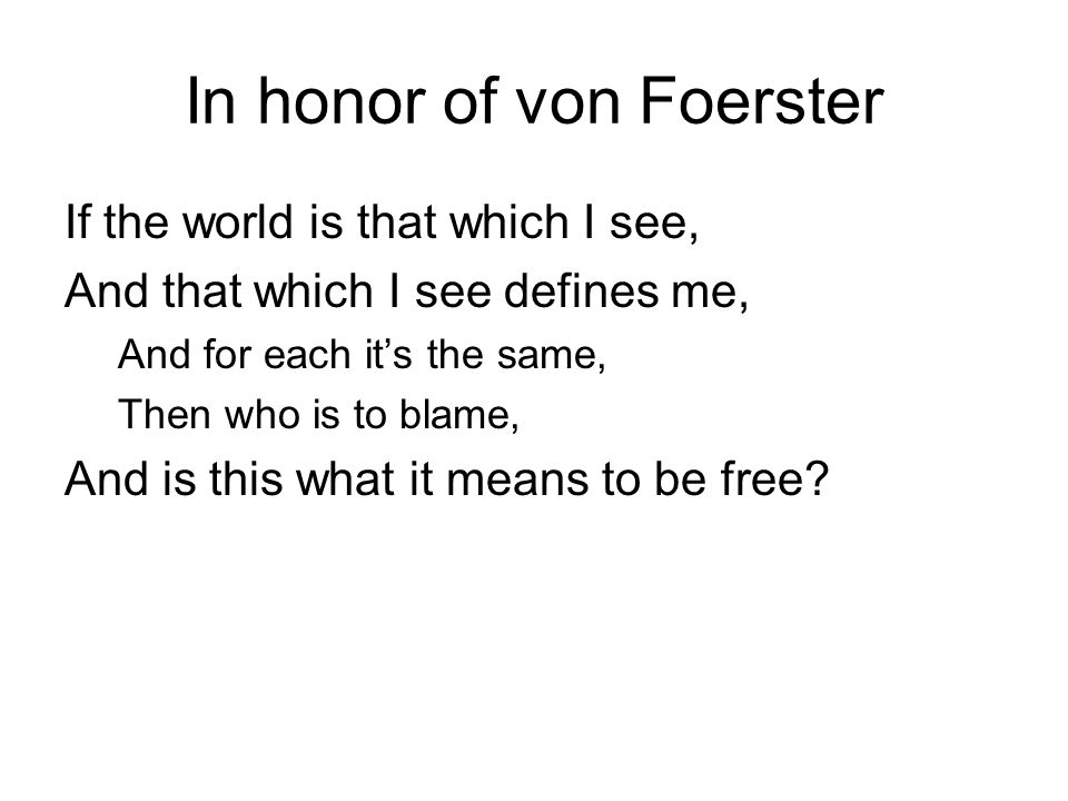In honor of von Foerster If the world is that which I see, And that which I see defines me, And for each it's the same, Then who is to blame, And is this what it means to be free