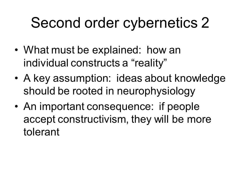 Second order cybernetics 2 What must be explained: how an individual constructs a reality A key assumption: ideas about knowledge should be rooted in neurophysiology An important consequence: if people accept constructivism, they will be more tolerant