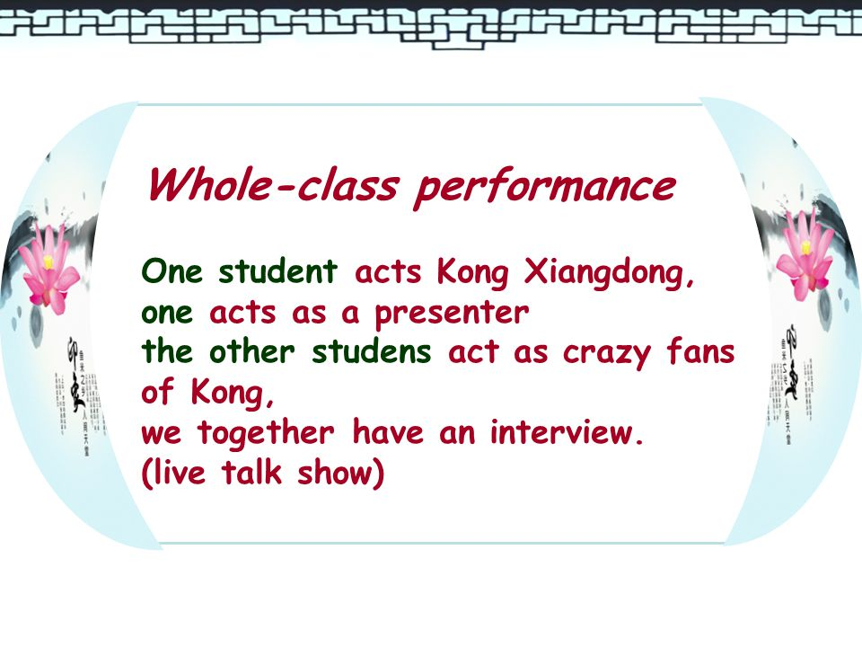 Whole-class performance One student acts Kong Xiangdong, one acts as a presenter the other studens act as crazy fans of Kong, we together have an interview.