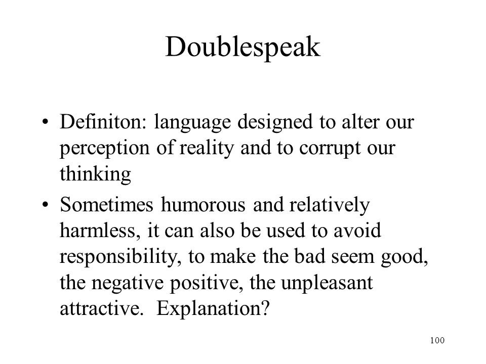 100 Doublespeak Definiton: language designed to alter our perception of reality and to corrupt our thinking Sometimes humorous and relatively harmless
