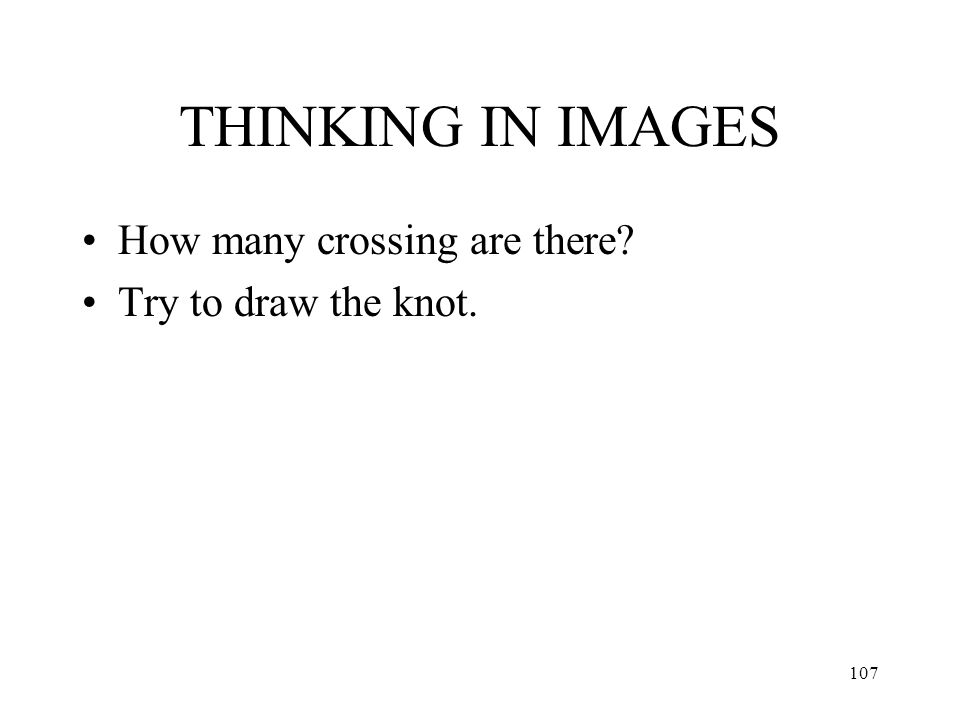 107 THINKING IN IMAGES How many crossing are there? Try to draw the knot.