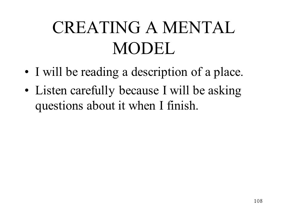 108 CREATING A MENTAL MODEL I will be reading a description of a place. Listen carefully because I will be asking questions about it when I finish.