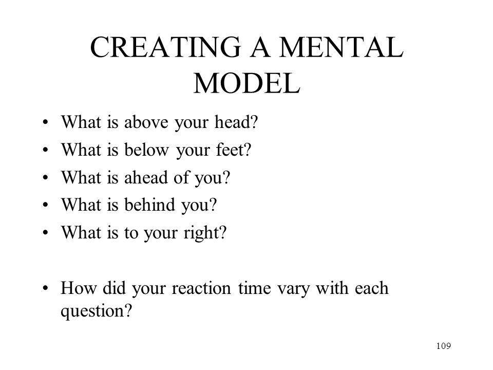 109 CREATING A MENTAL MODEL What is above your head? What is below your feet? What is ahead of you? What is behind you? What is to your right? How did