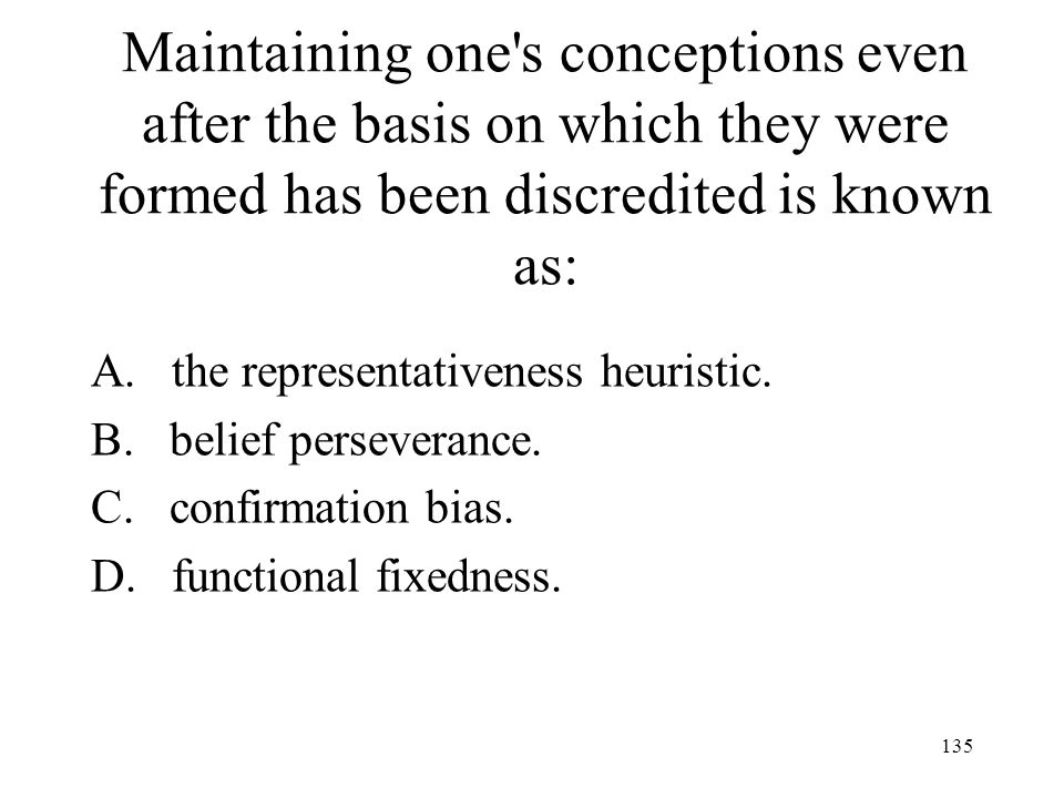 135 Maintaining one's conceptions even after the basis on which they were formed has been discredited is known as: A. the representativeness heuristic