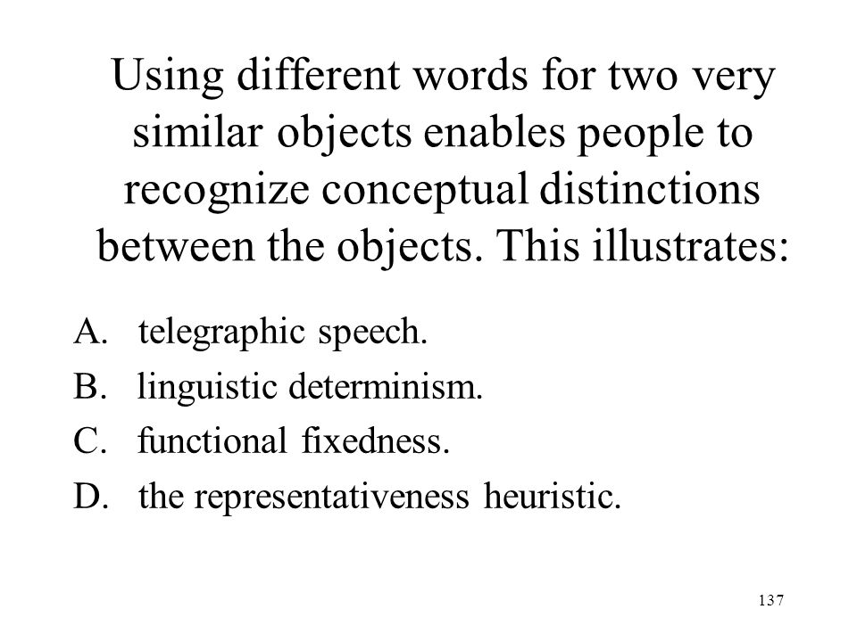 137 Using different words for two very similar objects enables people to recognize conceptual distinctions between the objects. This illustrates: A. t
