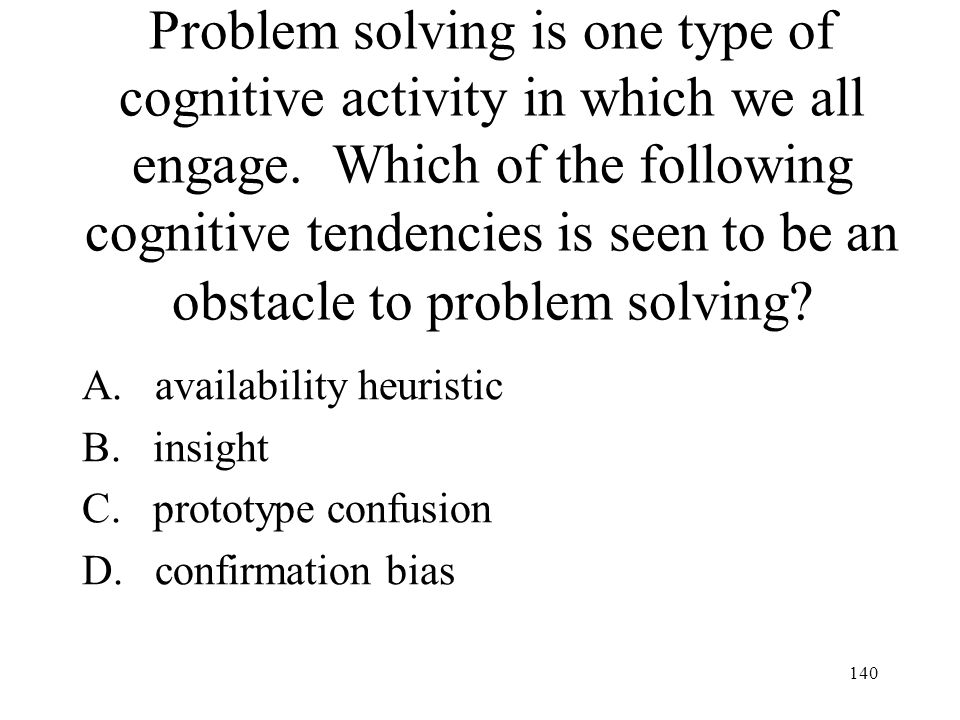 140 Problem solving is one type of cognitive activity in which we all engage. Which of the following cognitive tendencies is seen to be an obstacle to
