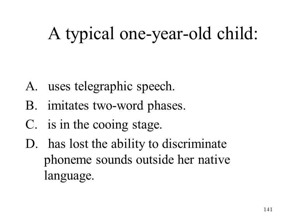 141 A typical one-year-old child: A. uses telegraphic speech. B. imitates two-word phases. C. is in the cooing stage. D. has lost the ability to discr