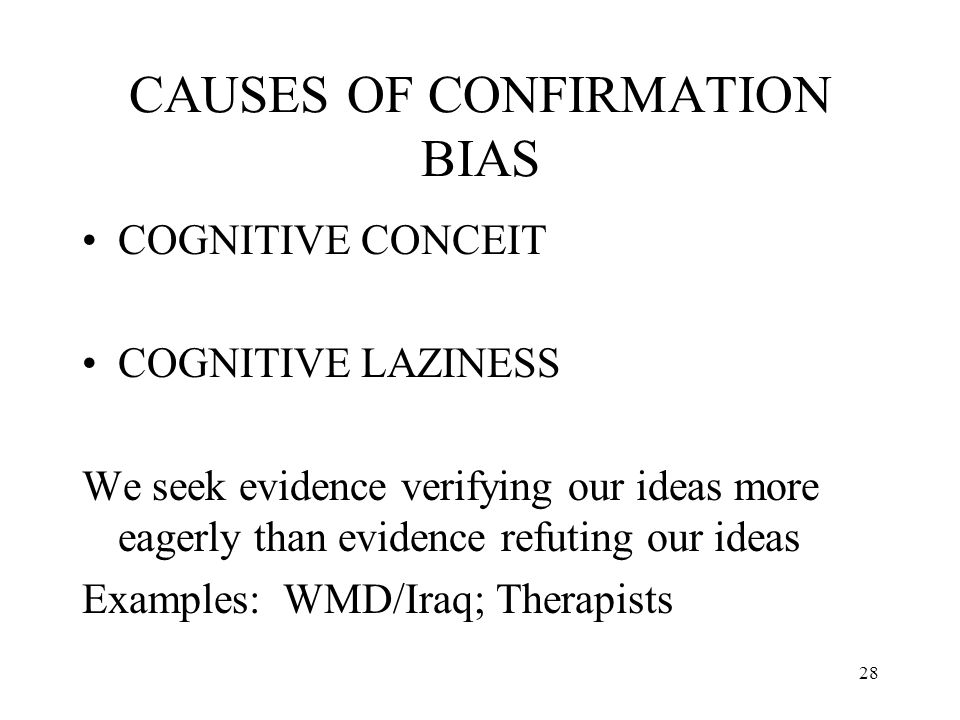 28 CAUSES OF CONFIRMATION BIAS COGNITIVE CONCEIT COGNITIVE LAZINESS We seek evidence verifying our ideas more eagerly than evidence refuting our ideas