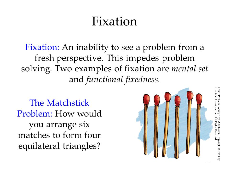 29 Fixation Fixation: An inability to see a problem from a fresh perspective. This impedes problem solving. Two examples of fixation are mental set an