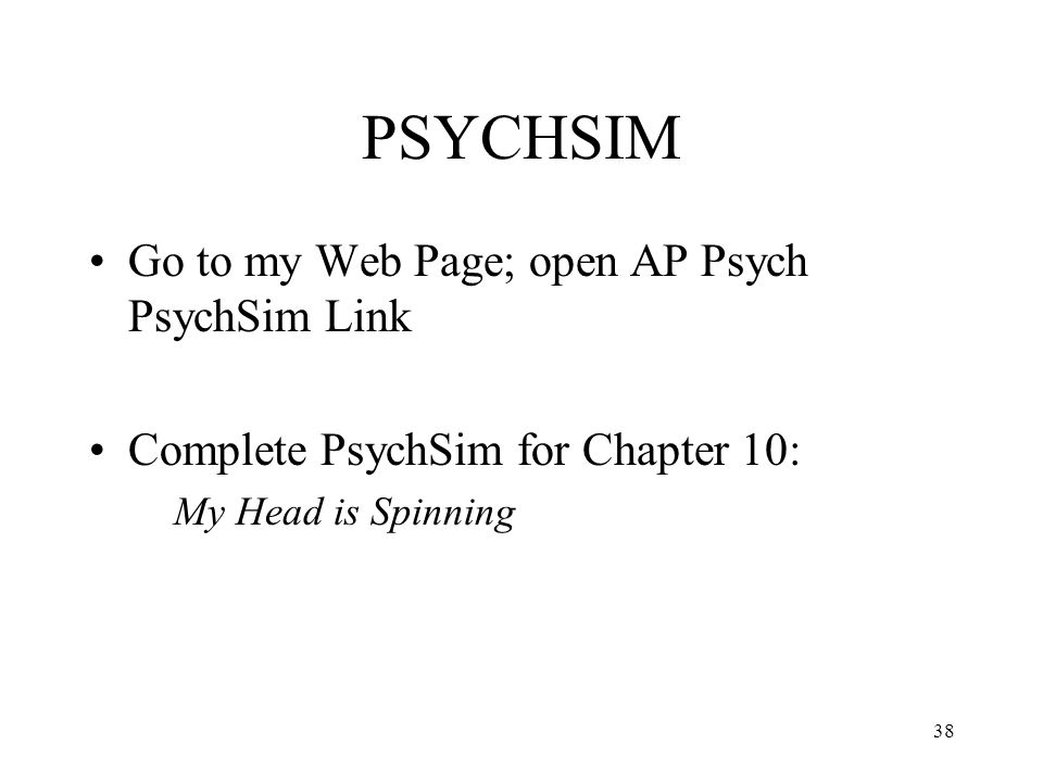 38 PSYCHSIM Go to my Web Page; open AP Psych PsychSim Link Complete PsychSim for Chapter 10: My Head is Spinning