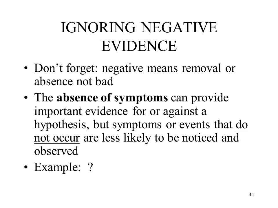 41 IGNORING NEGATIVE EVIDENCE Don't forget: negative means removal or absence not bad The absence of symptoms can provide important evidence for or ag