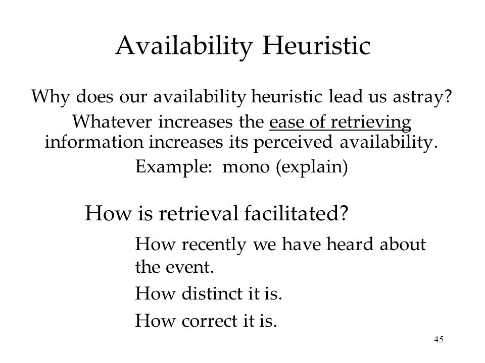 45 Availability Heuristic Why does our availability heuristic lead us astray? Whatever increases the ease of retrieving information increases its perc