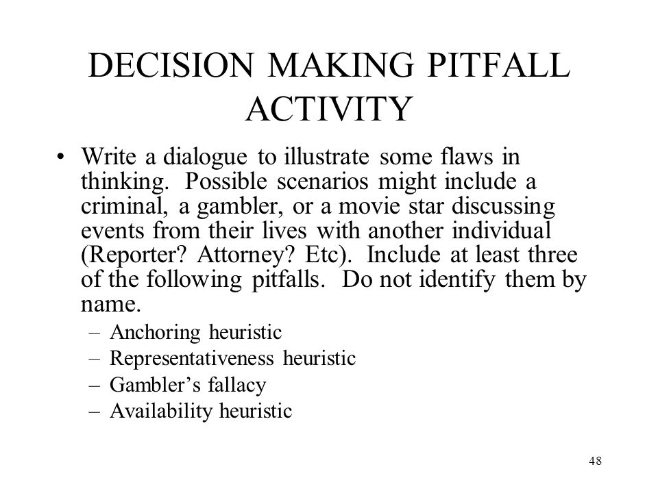 48 DECISION MAKING PITFALL ACTIVITY Write a dialogue to illustrate some flaws in thinking. Possible scenarios might include a criminal, a gambler, or