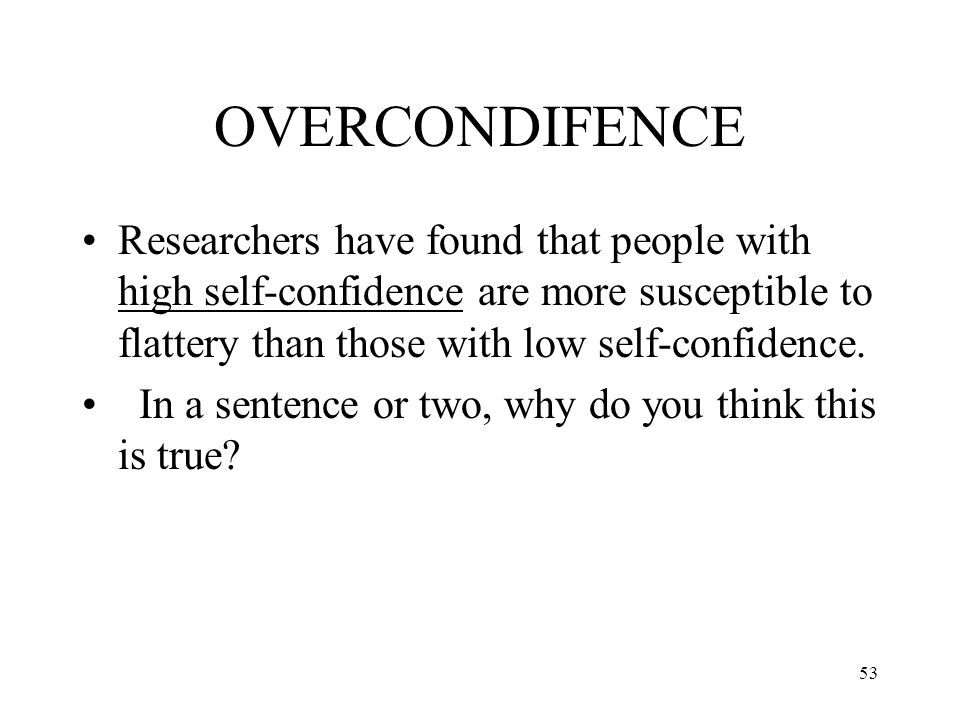 53 OVERCONDIFENCE Researchers have found that people with high self-confidence are more susceptible to flattery than those with low self-confidence. I