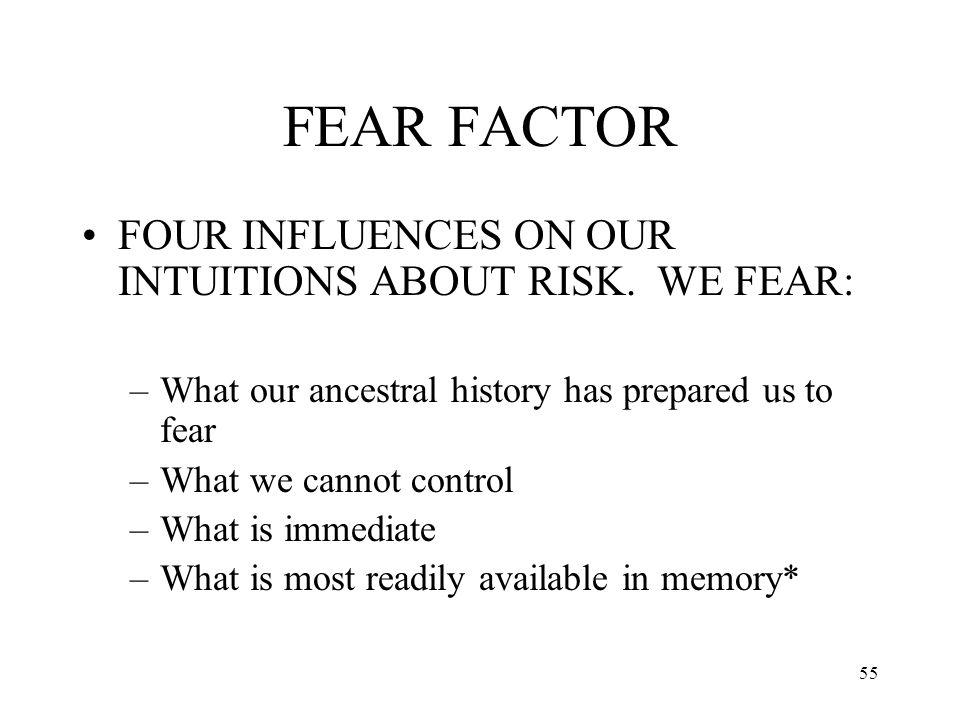 55 FEAR FACTOR FOUR INFLUENCES ON OUR INTUITIONS ABOUT RISK. WE FEAR: –What our ancestral history has prepared us to fear –What we cannot control –Wha