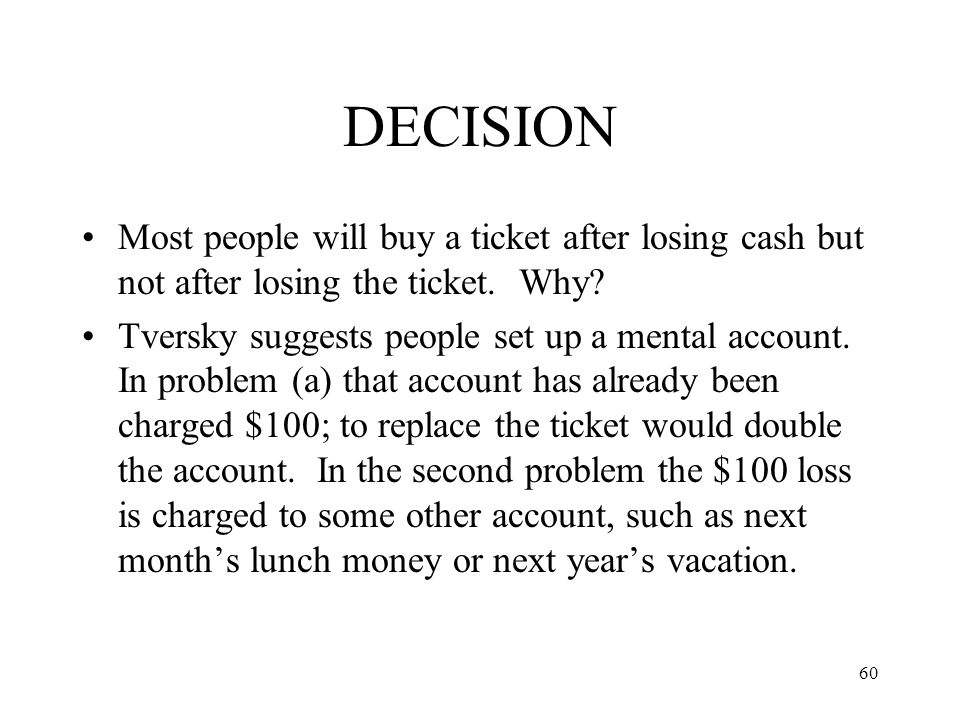60 DECISION Most people will buy a ticket after losing cash but not after losing the ticket. Why? Tversky suggests people set up a mental account. In