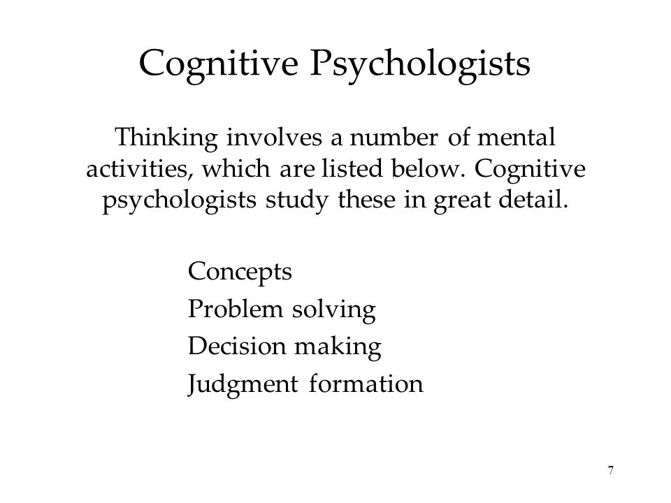 7 Cognitive Psychologists Thinking involves a number of mental activities, which are listed below. Cognitive psychologists study these in great detail