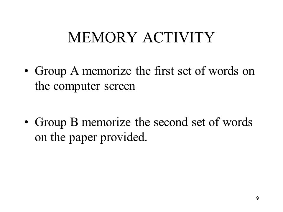 9 MEMORY ACTIVITY Group A memorize the first set of words on the computer screen Group B memorize the second set of words on the paper provided.