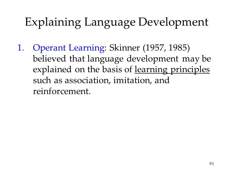 91 Explaining Language Development 1.Operant Learning: Skinner (1957, 1985) believed that language development may be explained on the basis of learni