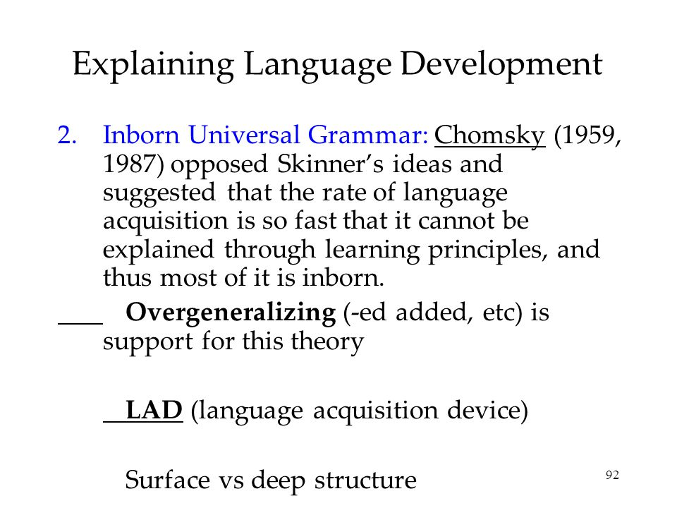 92 Explaining Language Development 2.Inborn Universal Grammar: Chomsky (1959, 1987) opposed Skinner's ideas and suggested that the rate of language ac