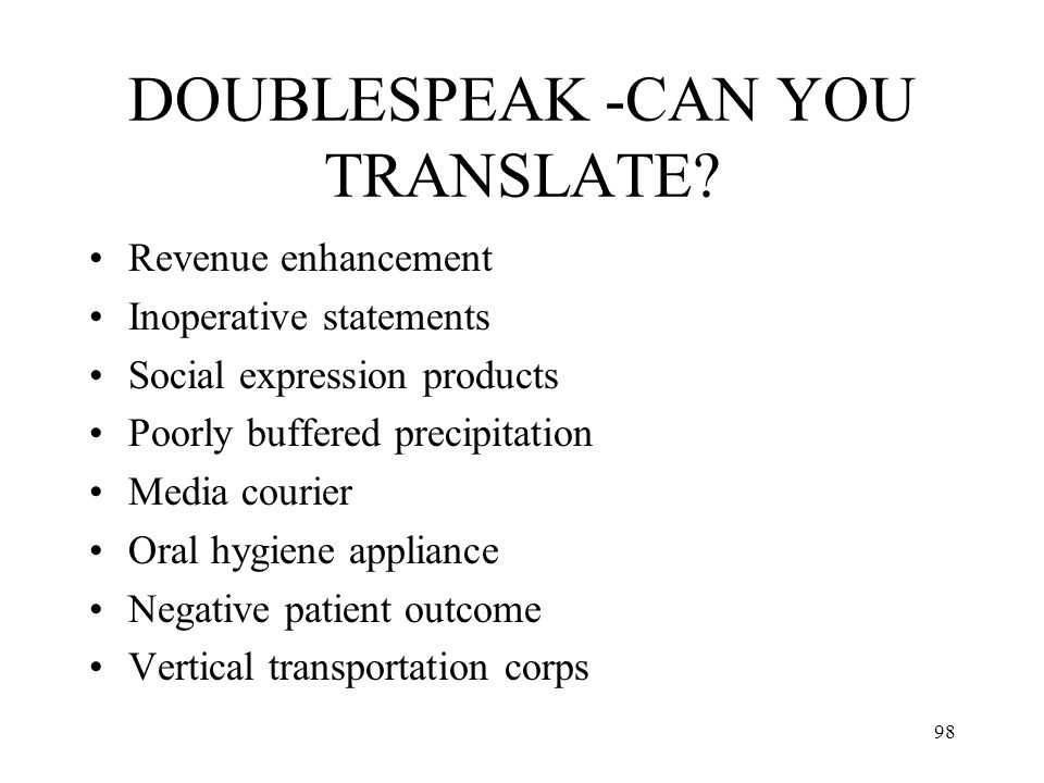 98 DOUBLESPEAK -CAN YOU TRANSLATE? Revenue enhancement Inoperative statements Social expression products Poorly buffered precipitation Media courier O