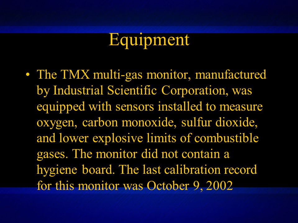 Equipment The TMX multi-gas monitor, manufactured by Industrial Scientific Corporation, was equipped with sensors installed to measure oxygen, carbon monoxide, sulfur dioxide, and lower explosive limits of combustible gases.