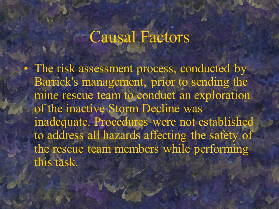 Causal Factors The risk assessment process, conducted by Barrick s management, prior to sending the mine rescue team to conduct an exploration of the inactive Storm Decline was inadequate.