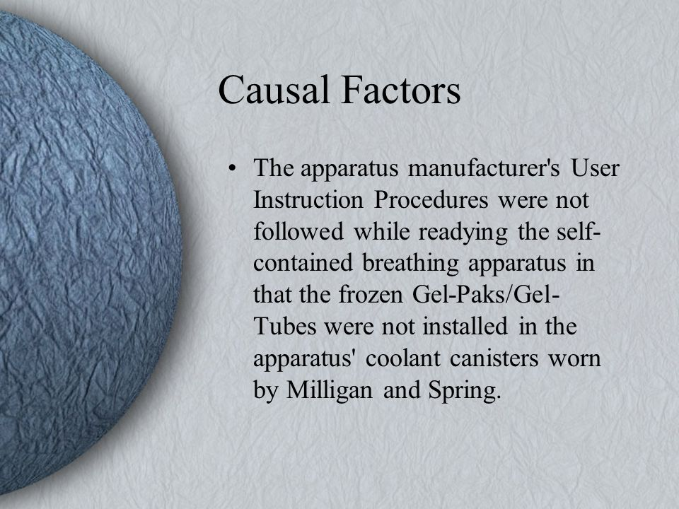 Causal Factors The apparatus manufacturer s User Instruction Procedures were not followed while readying the self- contained breathing apparatus in that the frozen Gel-Paks/Gel- Tubes were not installed in the apparatus coolant canisters worn by Milligan and Spring.