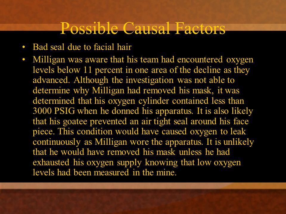 Possible Causal Factors Bad seal due to facial hair Milligan was aware that his team had encountered oxygen levels below 11 percent in one area of the decline as they advanced.