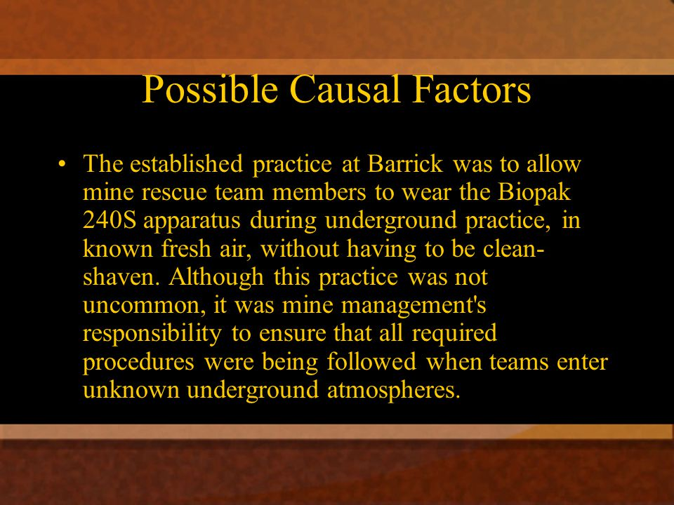 Possible Causal Factors The established practice at Barrick was to allow mine rescue team members to wear the Biopak 240S apparatus during underground practice, in known fresh air, without having to be clean- shaven.
