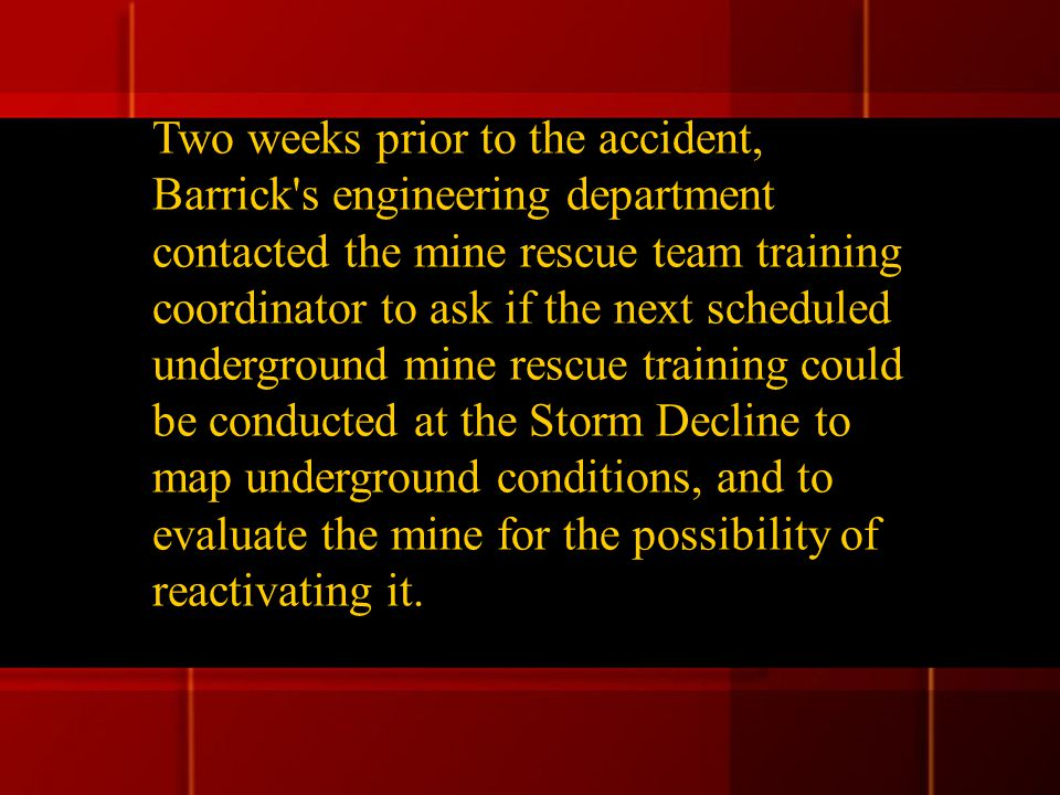 Two weeks prior to the accident, Barrick s engineering department contacted the mine rescue team training coordinator to ask if the next scheduled underground mine rescue training could be conducted at the Storm Decline to map underground conditions, and to evaluate the mine for the possibility of reactivating it.