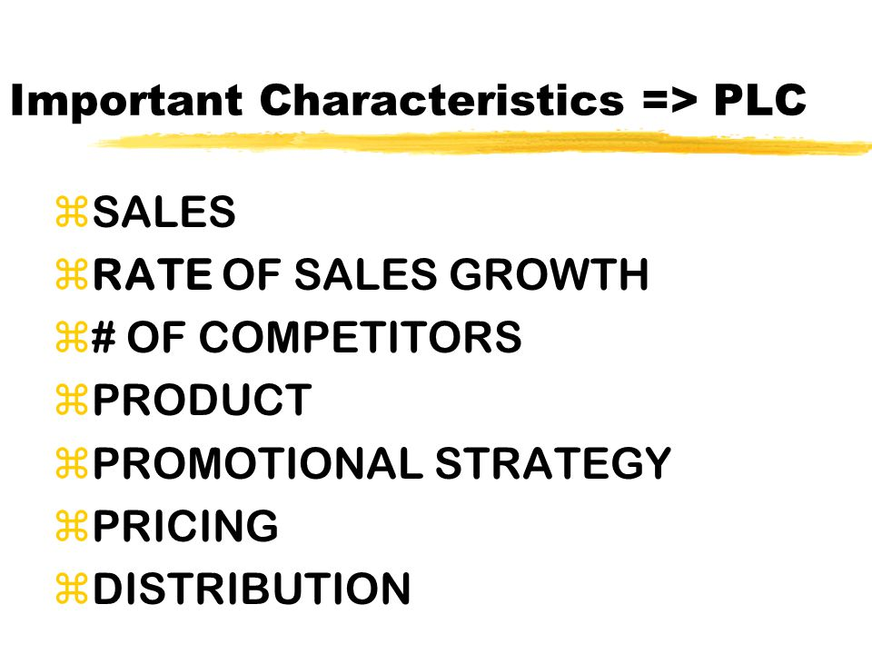 Important Characteristics => PLC zSALES zRATE OF SALES GROWTH z# OF COMPETITORS zPRODUCT zPROMOTIONAL STRATEGY zPRICING zDISTRIBUTION