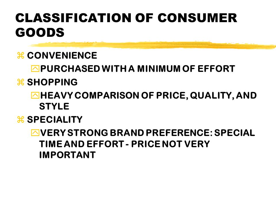 CLASSIFICATION OF CONSUMER GOODS zCONVENIENCE yPURCHASED WITH A MINIMUM OF EFFORT zSHOPPING yHEAVY COMPARISON OF PRICE, QUALITY, AND STYLE zSPECIALITY