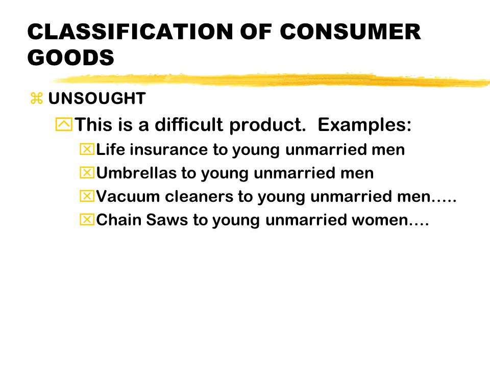 CLASSIFICATION OF CONSUMER GOODS zUNSOUGHT yThis is a difficult product. Examples: xLife insurance to young unmarried men xUmbrellas to young unmarrie