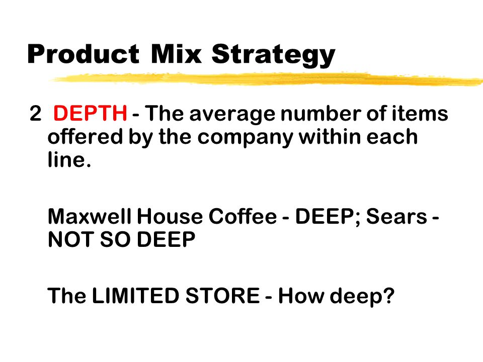 Product Mix Strategy 2 DEPTH - The average number of items offered by the company within each line. Maxwell House Coffee - DEEP; Sears - NOT SO DEEP T