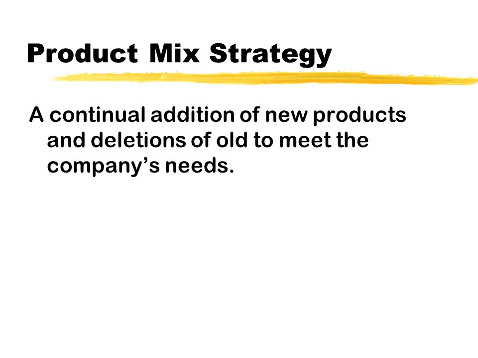 Product Mix Strategy A continual addition of new products and deletions of old to meet the company's needs.