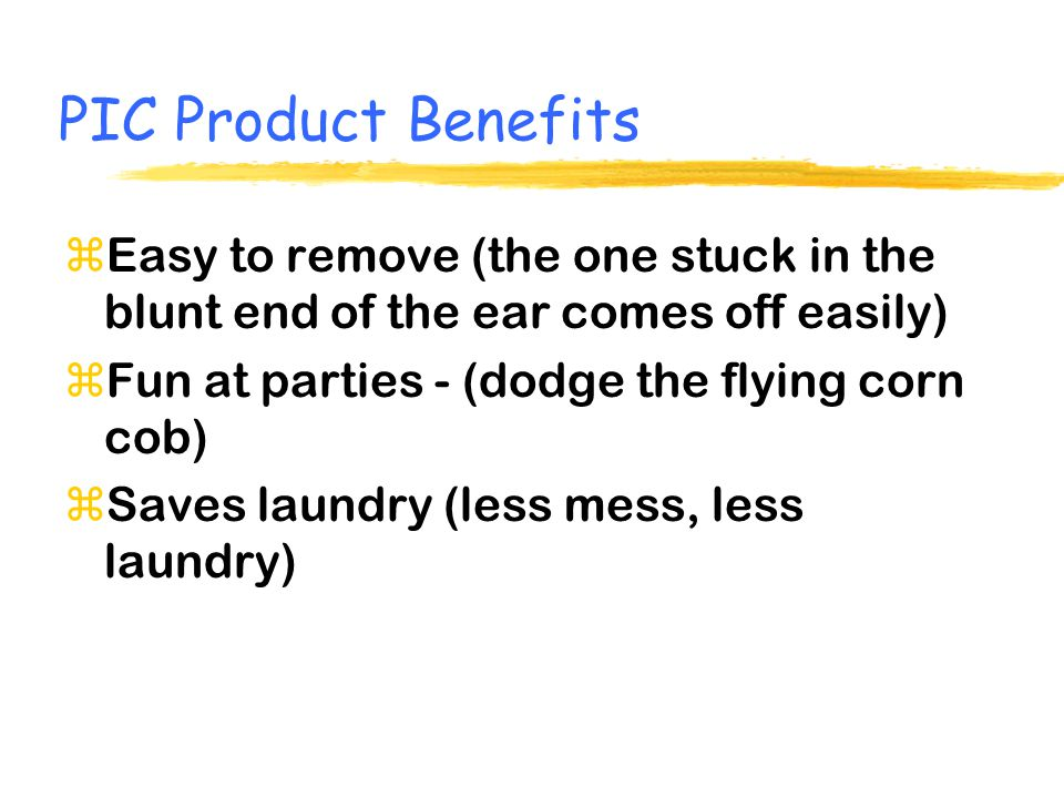PIC Product Benefits zEasy to remove (the one stuck in the blunt end of the ear comes off easily) zFun at parties - (dodge the flying corn cob) zSaves