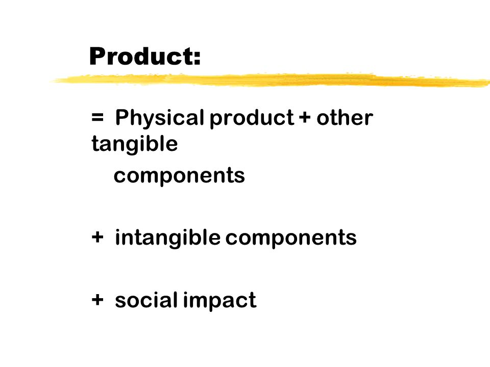 Product Component Examples: Physical good: wood, plastic, chemical (shaver) Other tangibles: service, brand name, close shave, package Intangible: Eminem likes it Social Impact: More young men are clean shaven