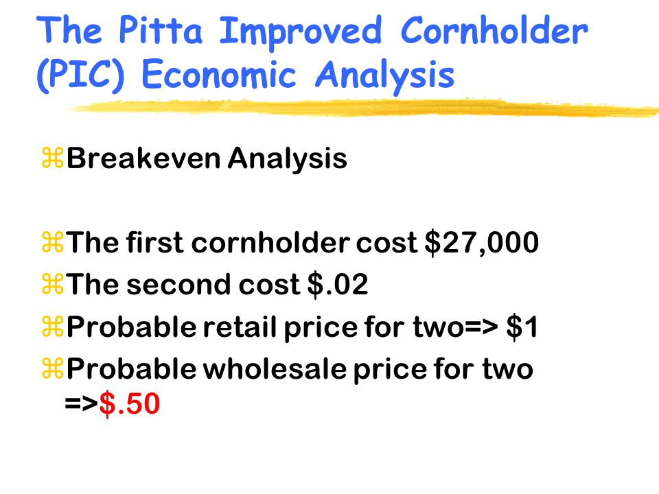 (PIC) Breakeven Analysis zCalculates # of units to be sold at a price to just breakeven zFixed Cost = $27,000 zVariable Cost (per unit) = $.20 (2 holders, packaging, overhead) zPrice (wholesale) = $.50 per unit