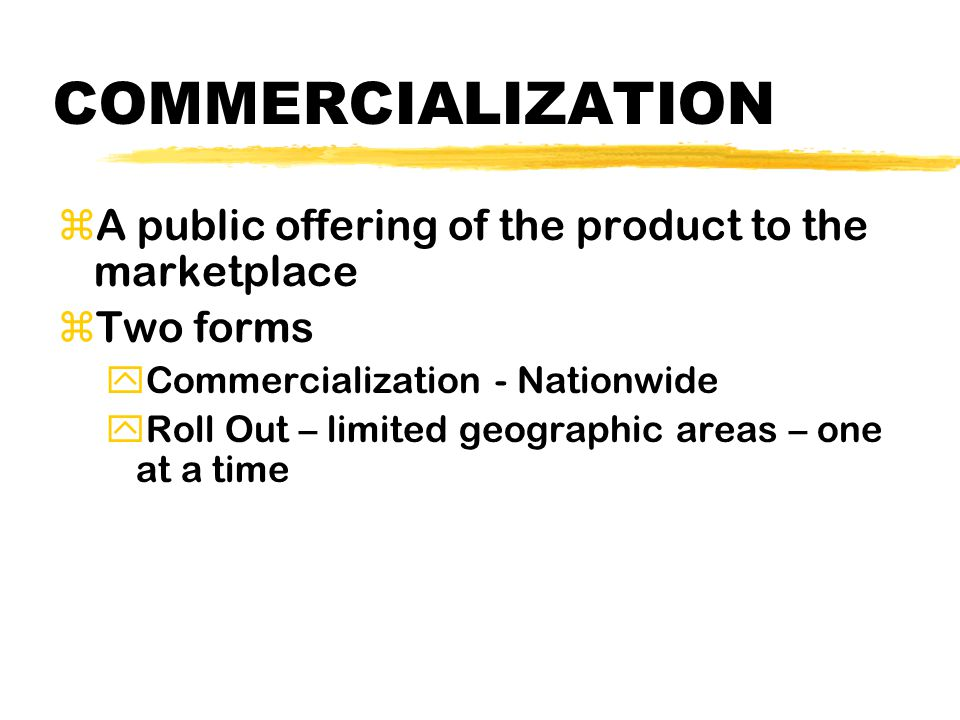 COMMERCIALIZATION zA public offering of the product to the marketplace zTwo forms yCommercialization - Nationwide yRoll Out – limited geographic areas