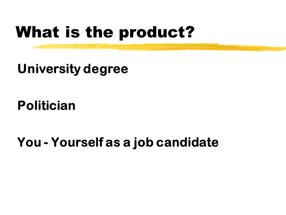 What is the product? University degree Politician You - Yourself as a job candidate
