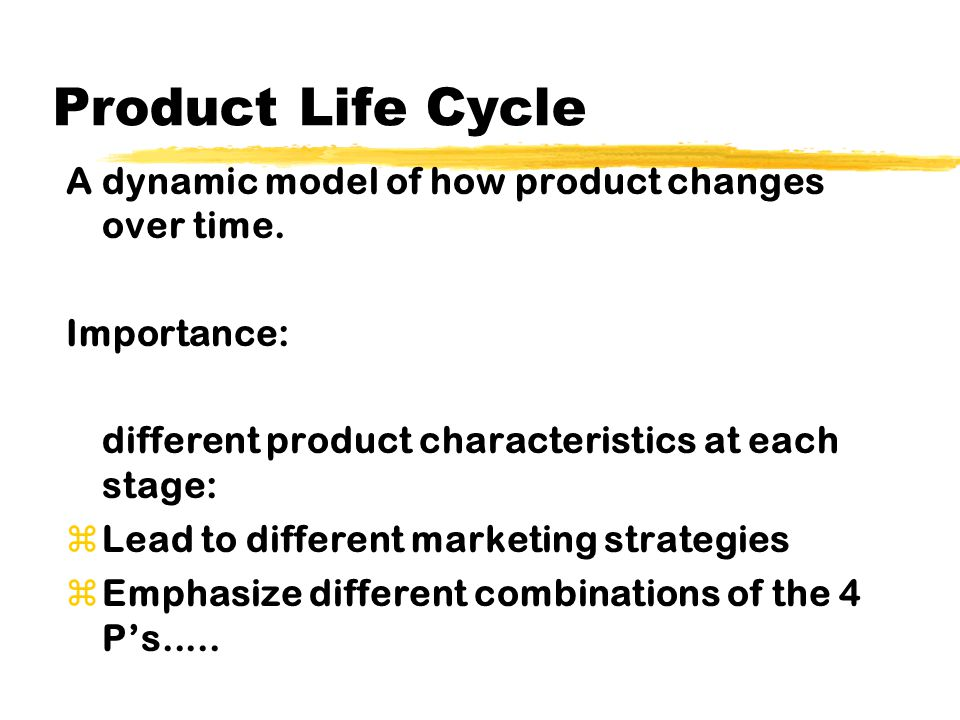 Product Life Cycle A dynamic model of how product changes over time. Importance: different product characteristics at each stage: zLead to different m