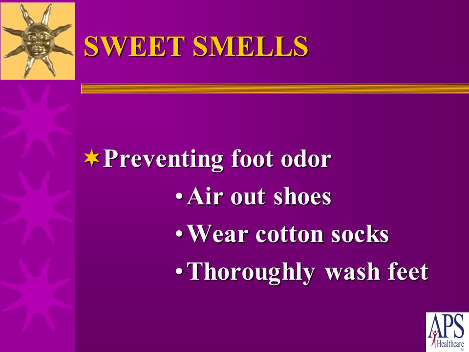 SWEET SMELLS  Change clothes and underwear daily  Use deodorant and some perfume/cologne –Too much perfume/cologne can make other people sick –Do no