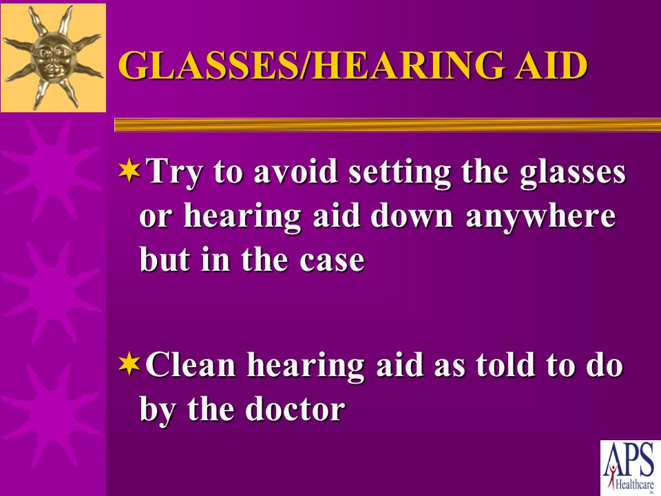GLASSES/HEARING AID  Clean glasses everyday to see clearly  Put glasses/hearing aids in a case when not using