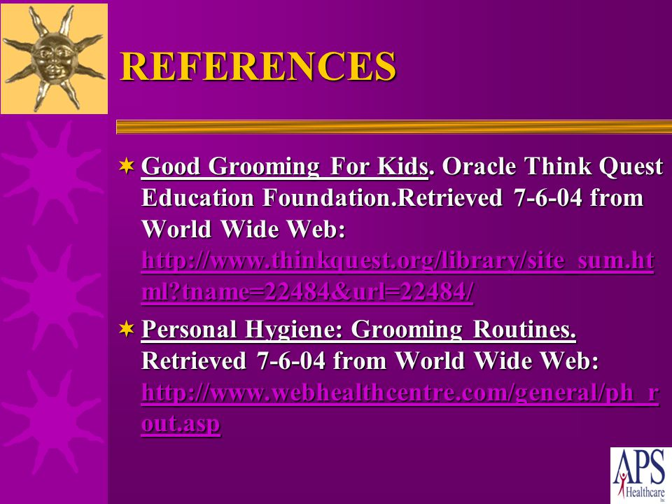 REFERENCES  Ladies Home Journal. Kids Hygiene. Retrieved 6-29-04 from World Wide Web: http://www.lhj.com/lhj/category.jhtml;jsession id=C3RVIJWY51BEF